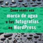 Cómo añadir una marca de agua a tus fotografías en WordPress: las mejores opciones gratuitas